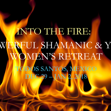 INTO THE FIRE: A POWERFUL SHAMANIC & YOGIC WOMEN'S NEW YEARS RETREAT
