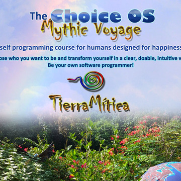 The Choice OS Mythic Voyage TierraMitica: A Self Programming Course for Humans. October/November 2018